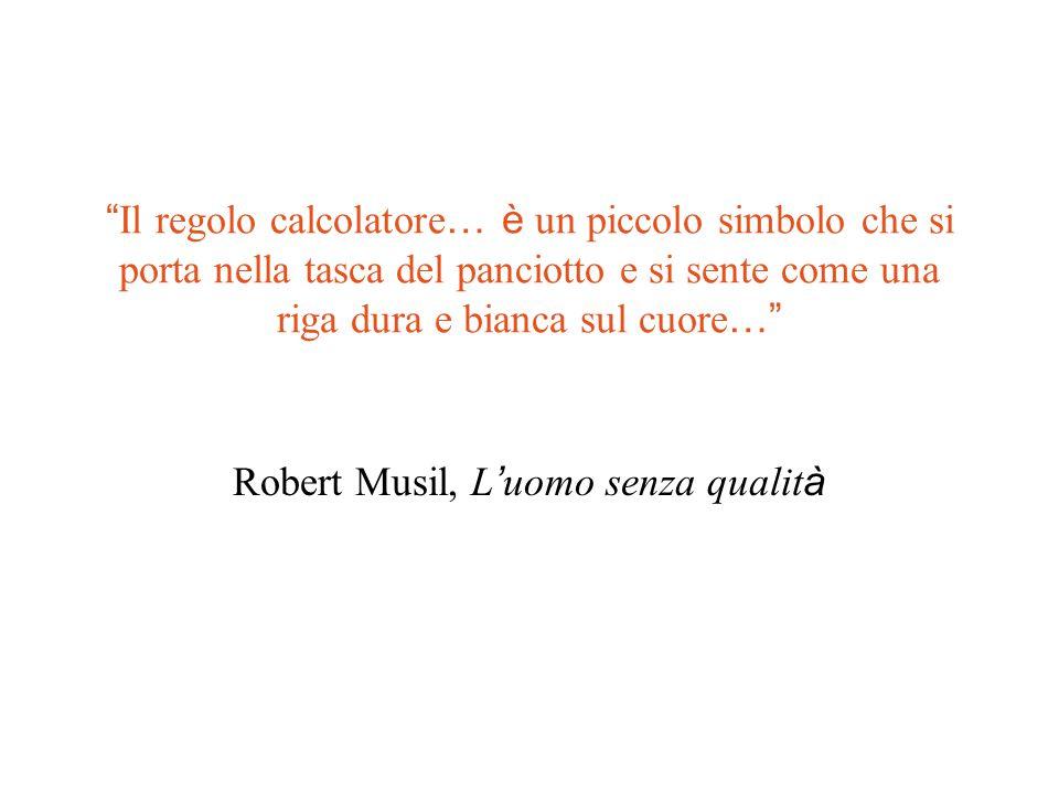 Il regolo calcolatore … è un piccolo simbolo che si porta nella tasca del panciotto e si sente come una riga dura e bianca sul cuore … Robert Musil, L ' uomo senza qualit à