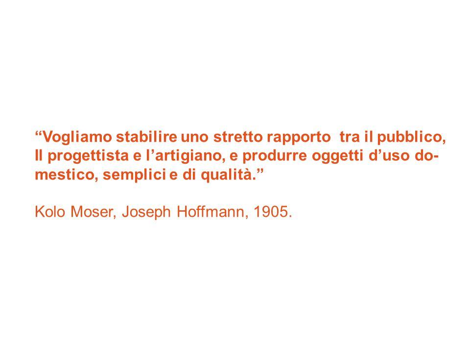 Vogliamo stabilire uno stretto rapporto tra il pubblico, Il progettista e l'artigiano, e produrre oggetti d'uso do- mestico, semplici e di qualità. Kolo Moser, Joseph Hoffmann, 1905.