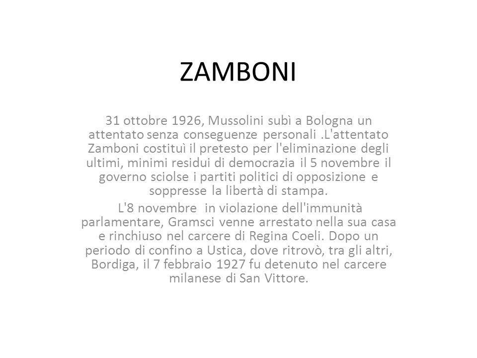 ZAMBONI 31 ottobre 1926, Mussolini subì a Bologna un attentato senza conseguenze personali.L attentato Zamboni costituì il pretesto per l eliminazione degli ultimi, minimi residui di democrazia il 5 novembre il governo sciolse i partiti politici di opposizione e soppresse la libertà di stampa.