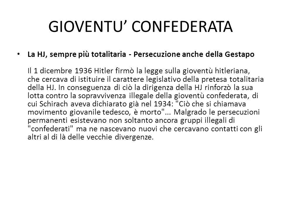 GIOVENTU' CONFEDERATA La HJ, sempre più totalitaria - Persecuzione anche della Gestapo Il 1 dicembre 1936 Hitler firmò la legge sulla gioventù hitleriana, che cercava di istituire il carattere legislativo della pretesa totalitaria della HJ.