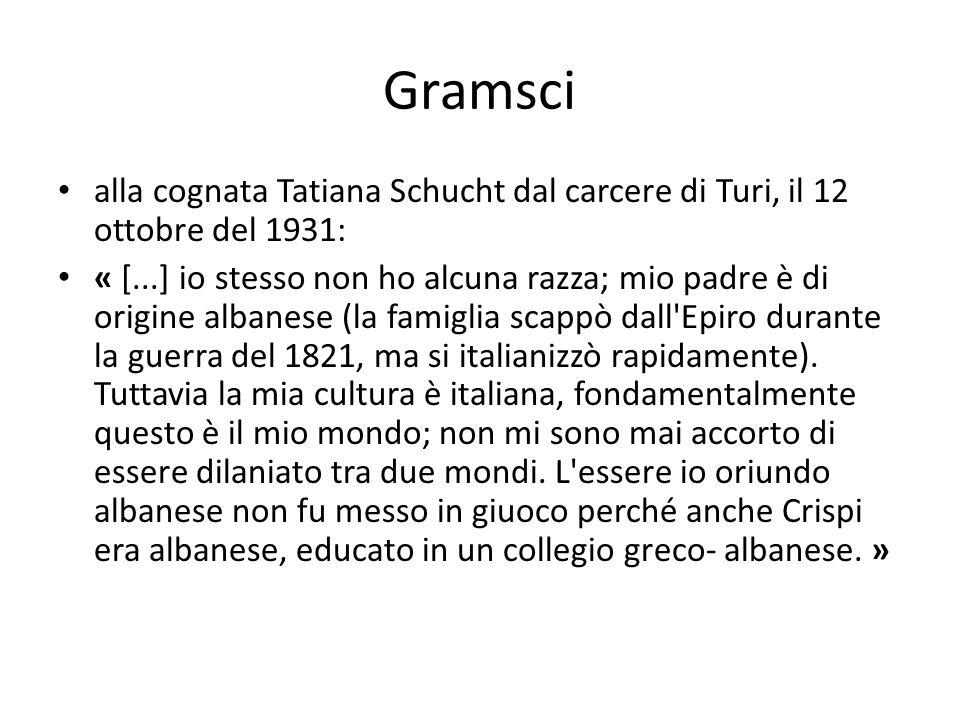 Gramsci alla cognata Tatiana Schucht dal carcere di Turi, il 12 ottobre del 1931: « [...] io stesso non ho alcuna razza; mio padre è di origine albanese (la famiglia scappò dall Epiro durante la guerra del 1821, ma si italianizzò rapidamente).