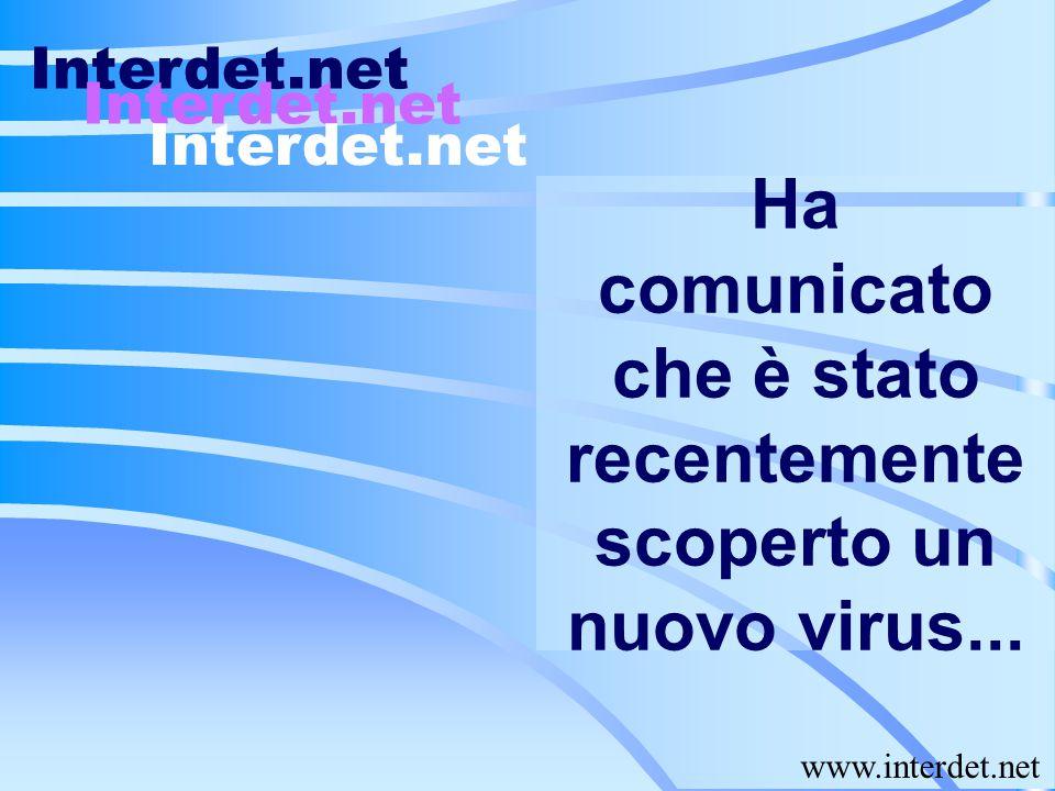 Ha comunicato che è stato recentemente scoperto un nuovo virus... Interdet.net www.interdet.net