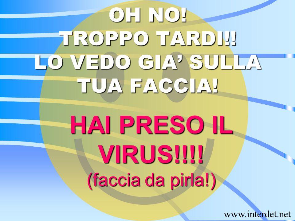 OH NO! TROPPO TARDI!! LO VEDO GIA' SULLA TUA FACCIA! HAI PRESO IL VIRUS!!!! (faccia da pirla!)