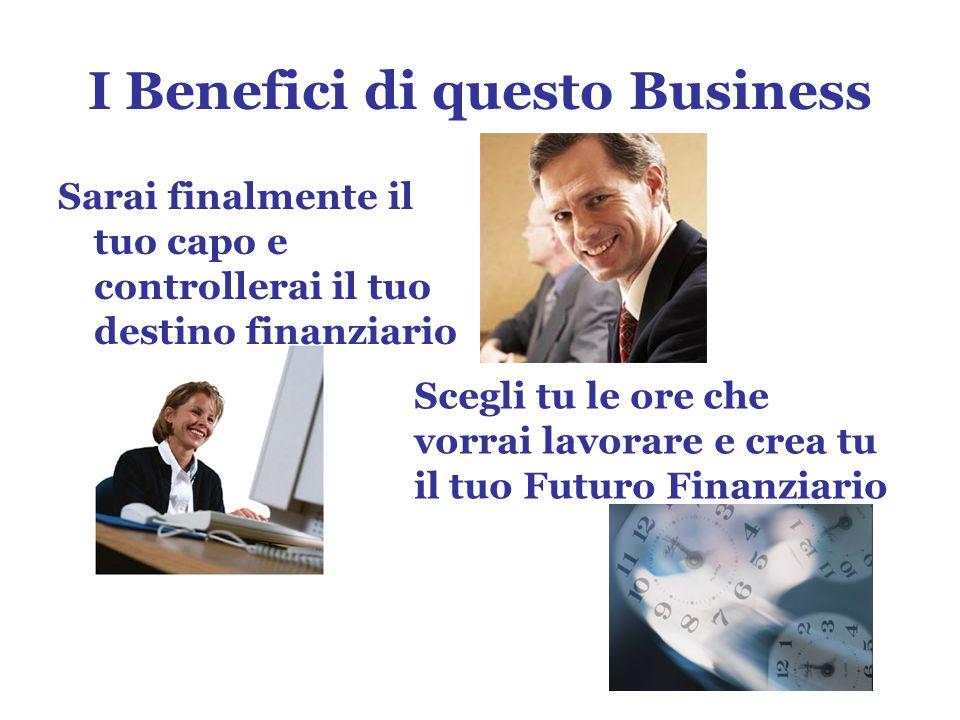 I Benefici di questo Business Sarai finalmente il tuo capo e controllerai il tuo destino finanziario Scegli tu le ore che vorrai lavorare e crea tu il tuo Futuro Finanziario