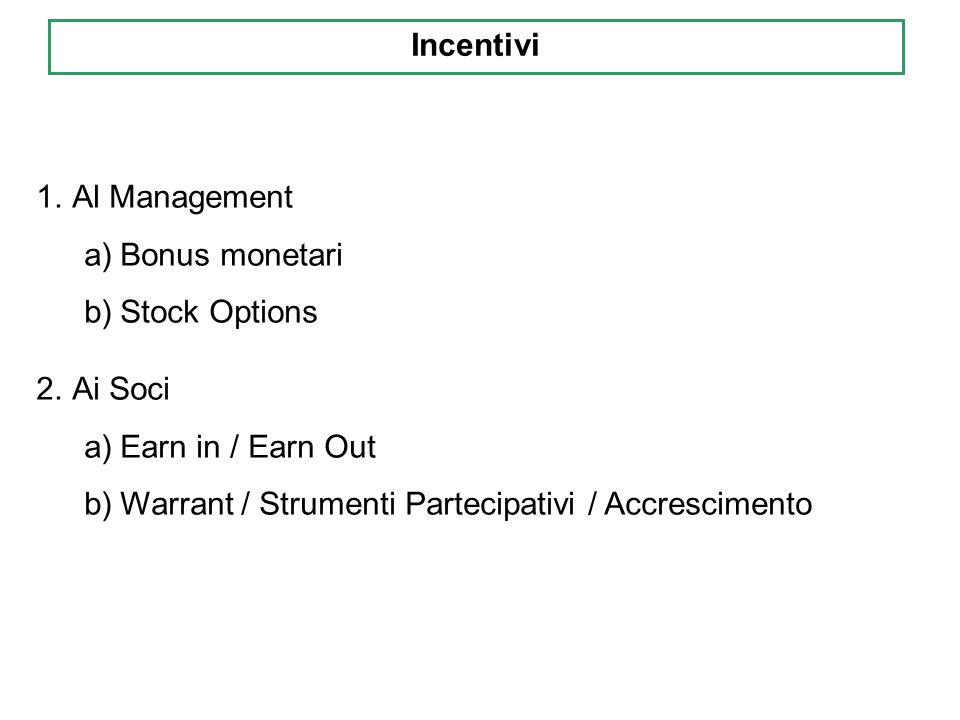 1.Al Management a)Bonus monetari b)Stock Options 2.Ai Soci a)Earn in / Earn Out b)Warrant / Strumenti Partecipativi / Accrescimento Incentivi
