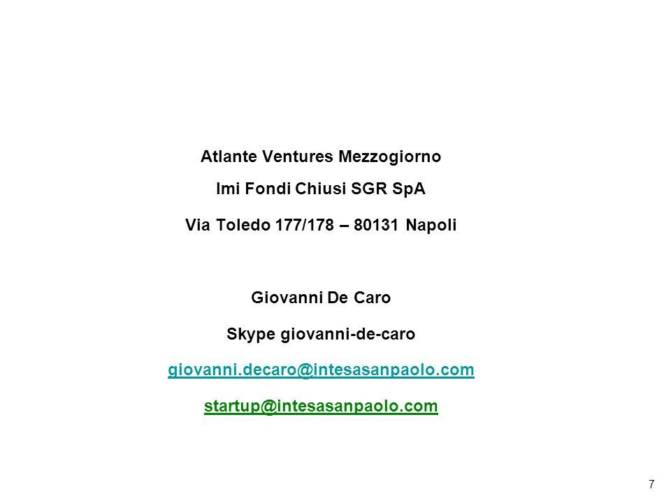 7 Atlante Ventures Mezzogiorno Imi Fondi Chiusi SGR SpA Via Toledo 177/178 – 80131 Napoli Giovanni De Caro Skype giovanni-de-caro giovanni.decaro@intesasanpaolo.com startup@intesasanpaolo.com