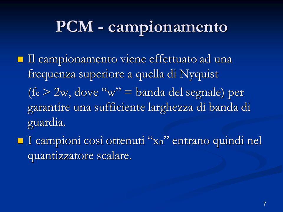 8 PCM - quantizzazione Se il quantizzatore è di tipo uniforme, si avrà la PCM UNIFORME; Se il quantizzatore è di tipo uniforme, si avrà la PCM UNIFORME; Se la quantizzazione è non uniforme, si avrà la PCM NON UNIFORME.