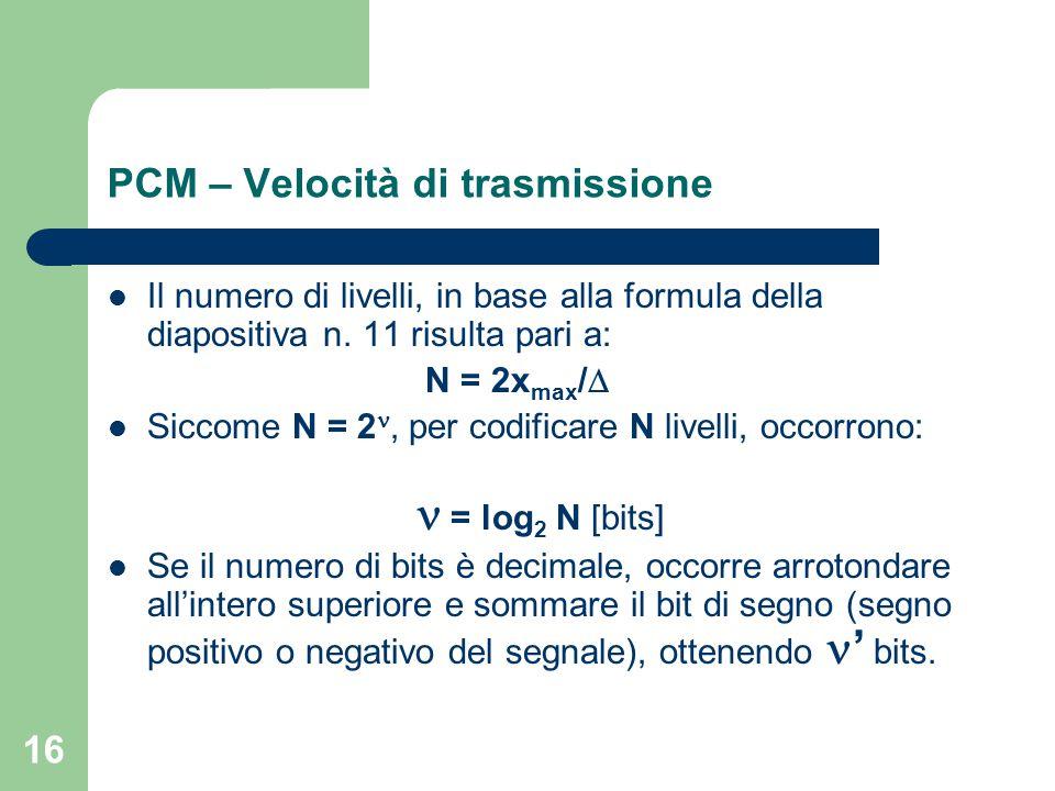 16 PCM – Velocità di trasmissione Il numero di livelli, in base alla formula della diapositiva n. 11 risulta pari a: N = 2x max /  Siccome N = 2, per