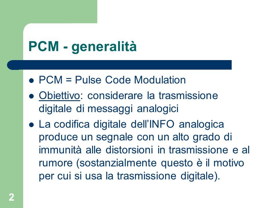 2 PCM - generalità PCM = Pulse Code Modulation Obiettivo: considerare la trasmissione digitale di messaggi analogici La codifica digitale dell'INFO an