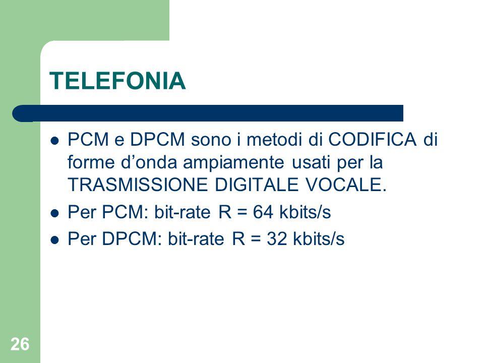 26 TELEFONIA PCM e DPCM sono i metodi di CODIFICA di forme d'onda ampiamente usati per la TRASMISSIONE DIGITALE VOCALE. Per PCM: bit-rate R = 64 kbits