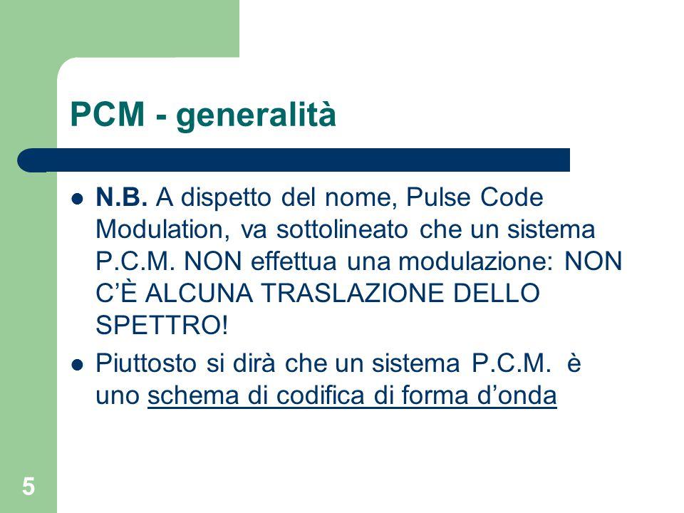 5 PCM - generalità N.B. A dispetto del nome, Pulse Code Modulation, va sottolineato che un sistema P.C.M. NON effettua una modulazione: NON C'È ALCUNA