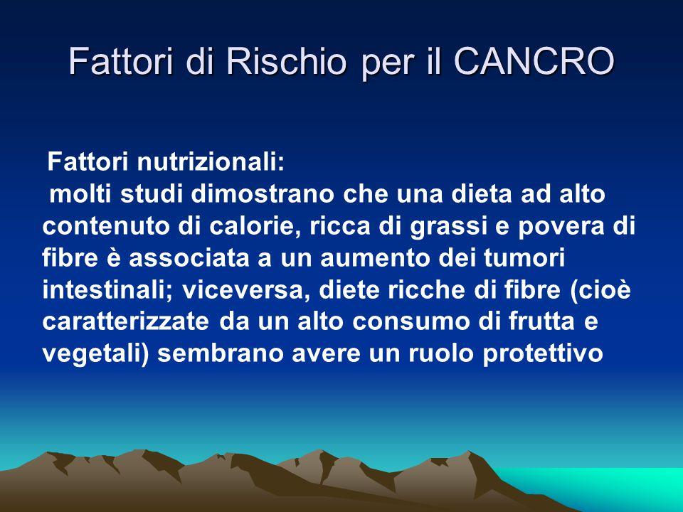 Fattori di Rischio per il CANCRO Fattori nutrizionali: molti studi dimostrano che una dieta ad alto contenuto di calorie, ricca di grassi e povera di