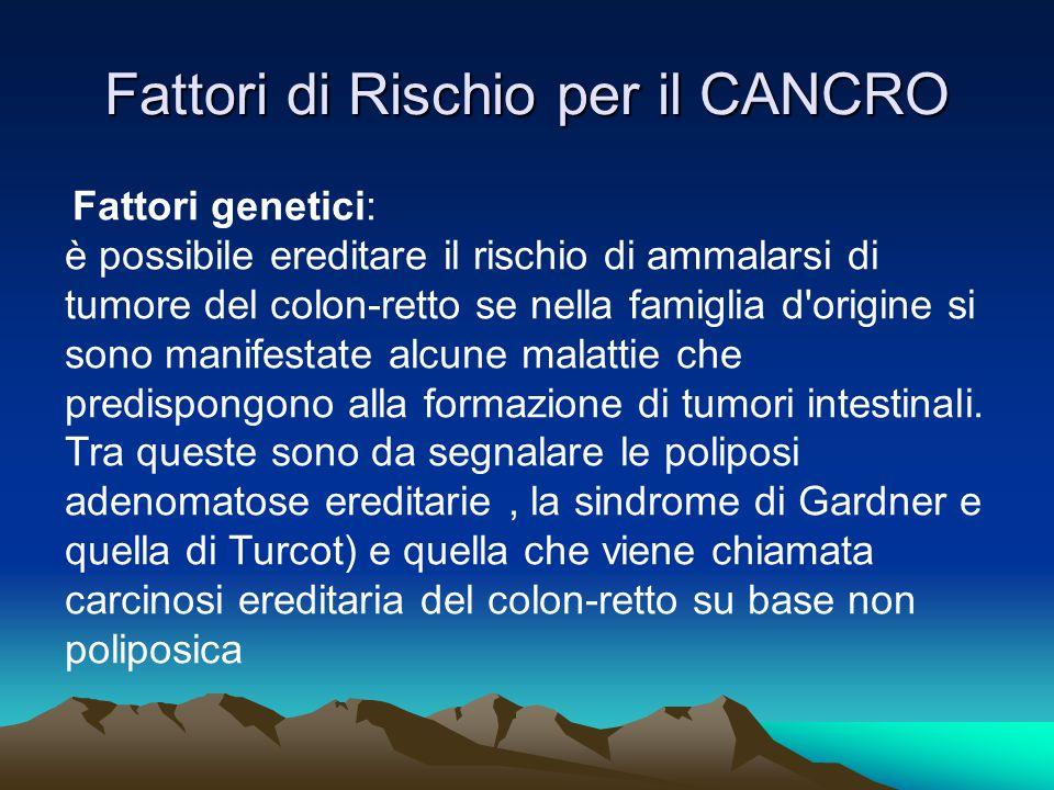 Fattori di Rischio per il CANCRO Fattori genetici: è possibile ereditare il rischio di ammalarsi di tumore del colon-retto se nella famiglia d'origine