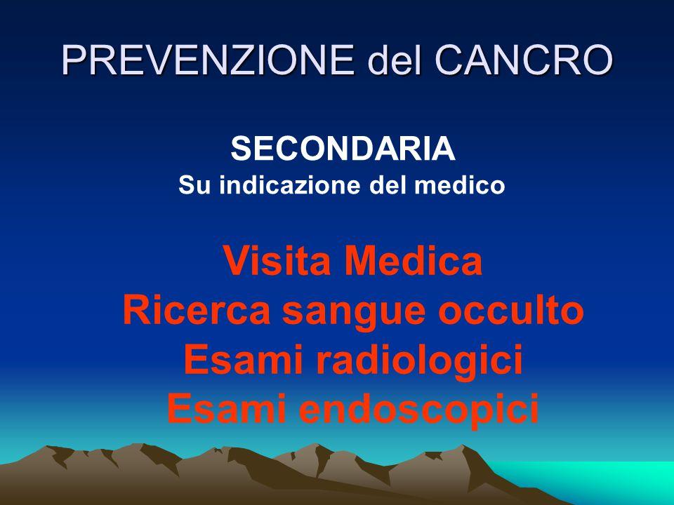 PREVENZIONE del CANCRO SECONDARIA Su indicazione del medico Visita Medica Ricerca sangue occulto Esami radiologici Esami endoscopici