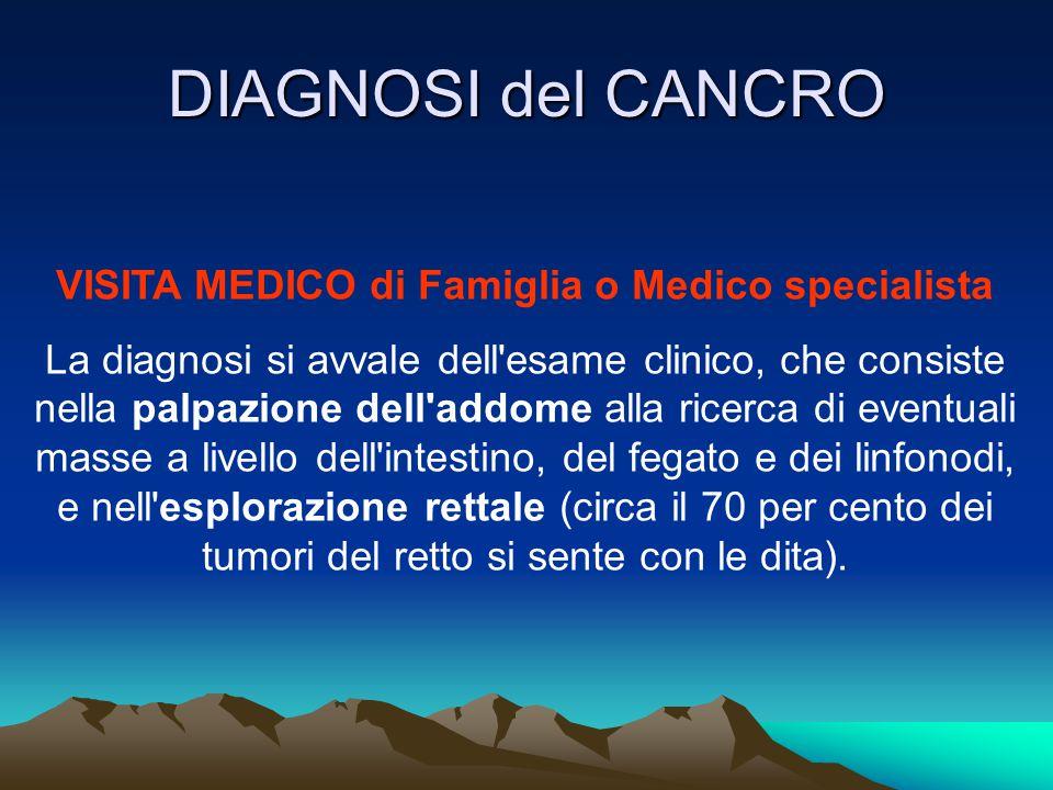 DIAGNOSI del CANCRO VISITA MEDICO di Famiglia o Medico specialista La diagnosi si avvale dell'esame clinico, che consiste nella palpazione dell'addome