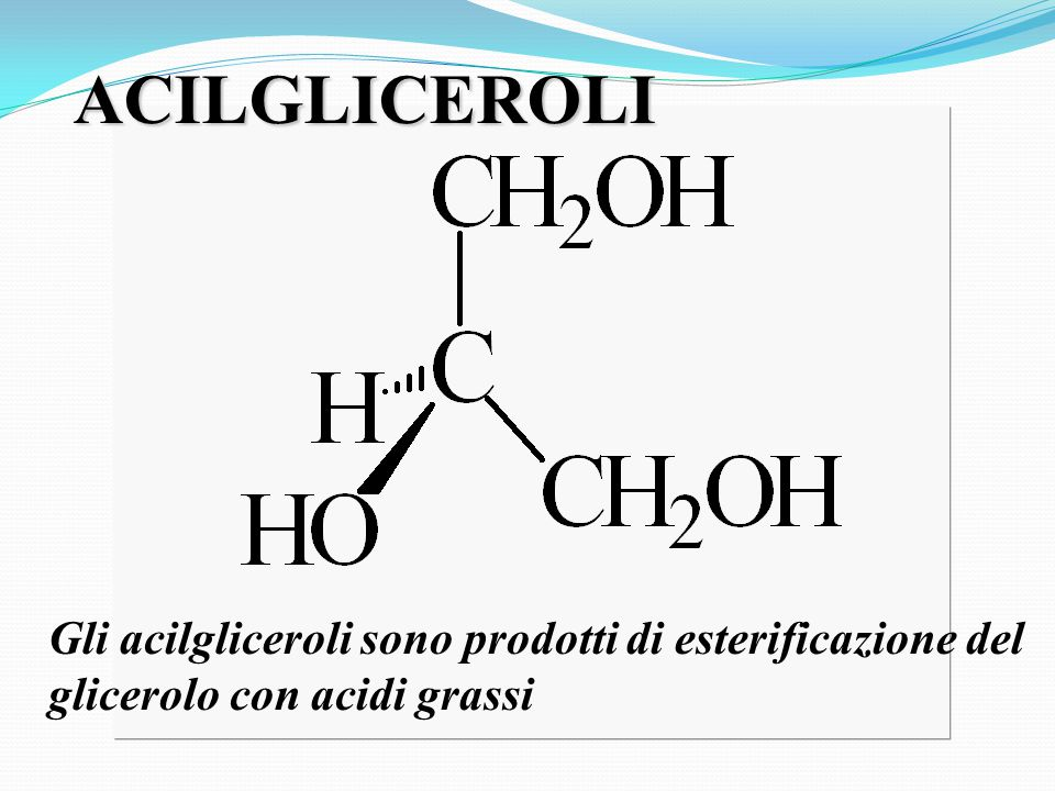 ACILGLICEROLI Gli acilgliceroli sono prodotti di esterificazione del glicerolo con acidi grassi