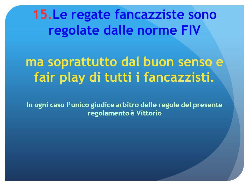 15.Le regate fancazziste sono regolate dalle norme FIV ma soprattutto dal buon senso e fair play di tutti i fancazzisti. In ogni caso l'unico giudice