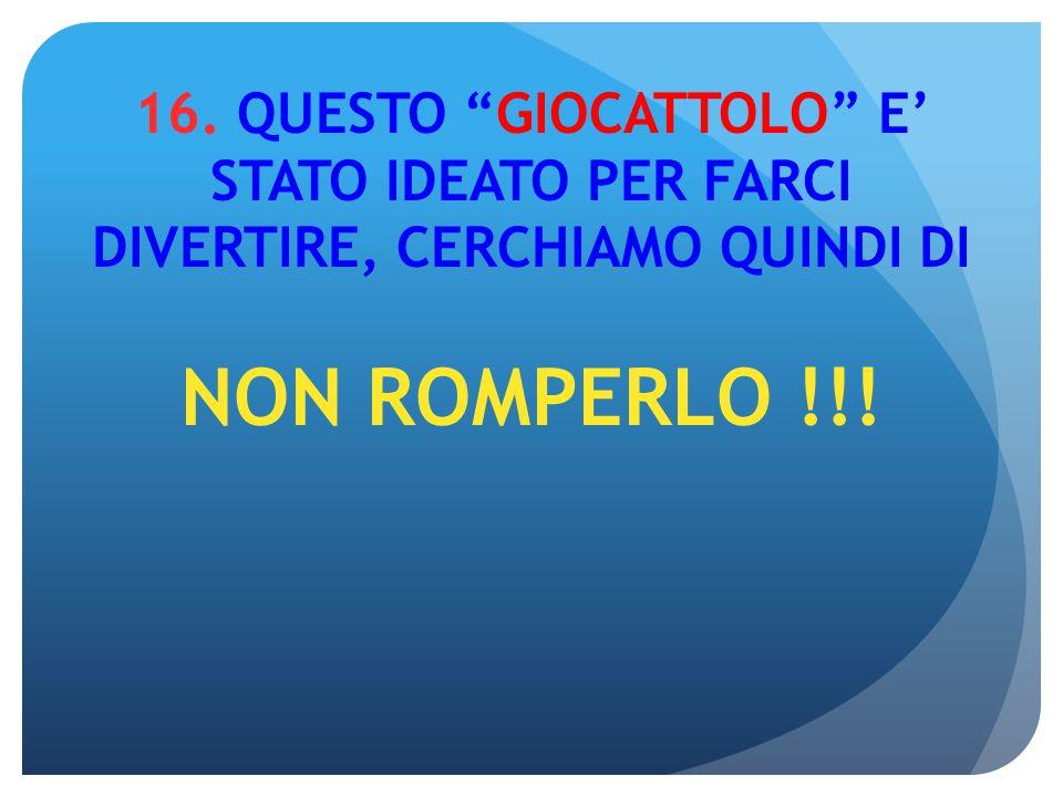 """16. QUESTO """"GIOCATTOLO"""" E' STATO IDEATO PER FARCI DIVERTIRE, CERCHIAMO QUINDI DI NON ROMPERLO !!!"""