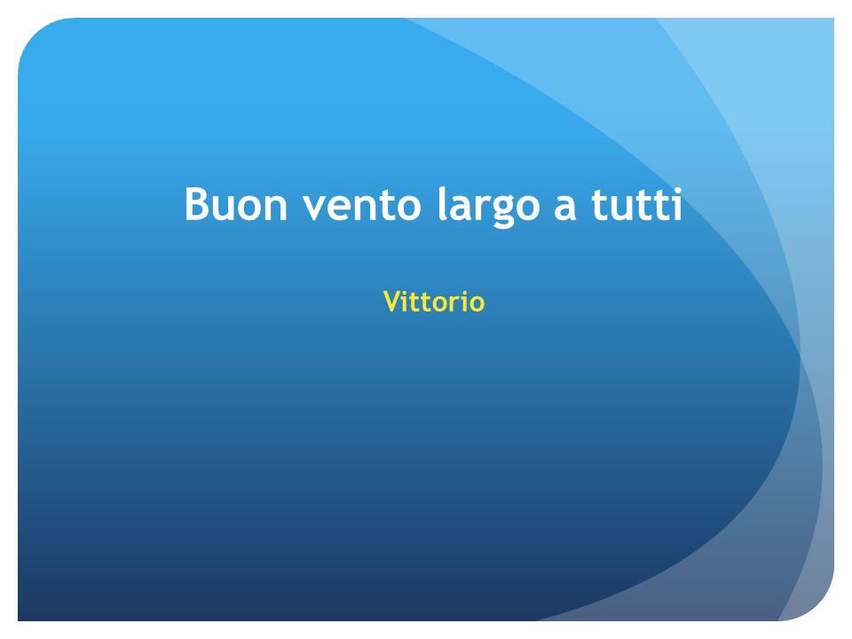 Buon vento largo a tutti Vittorio