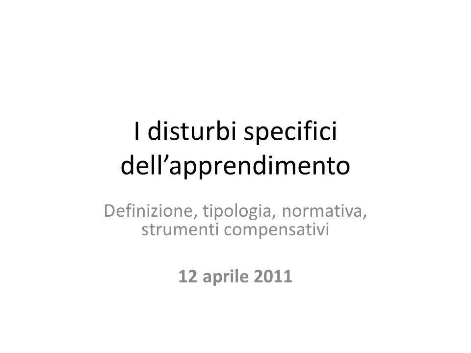 I disturbi specifici dell'apprendimento Definizione, tipologia, normativa, strumenti compensativi 12 aprile 2011