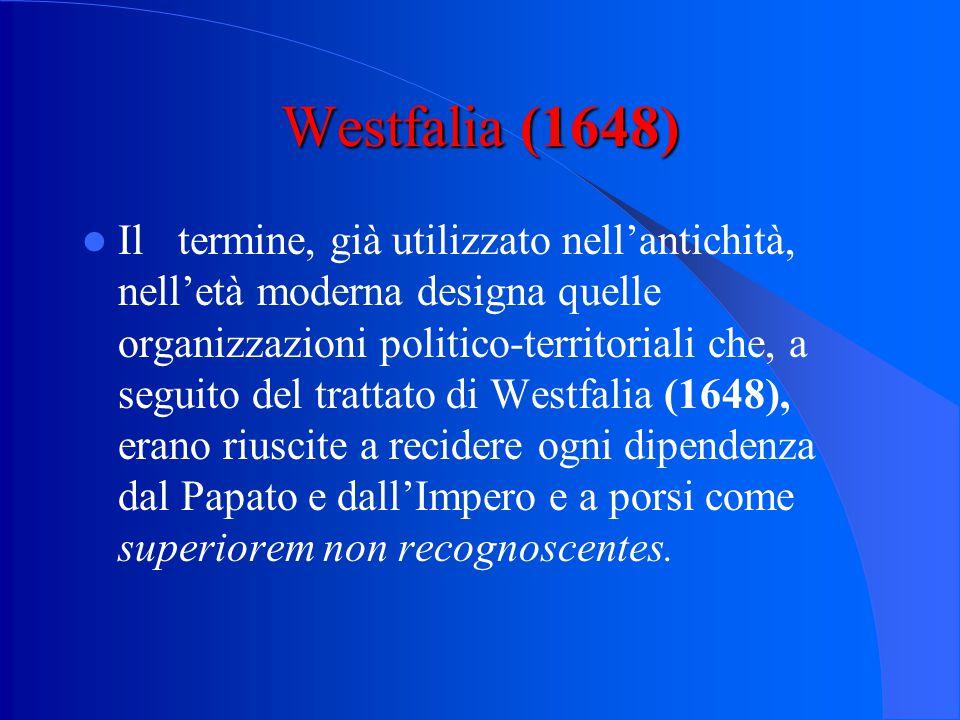 Westfalia (1648) Iltermine, già utilizzato nell'antichità, nell'età moderna designa quelle organizzazioni politico-territoriali che, a seguito del trattato di Westfalia (1648), erano riuscite a recidere ogni dipendenza dal Papato e dall'Impero e a porsi come superiorem non recognoscentes.