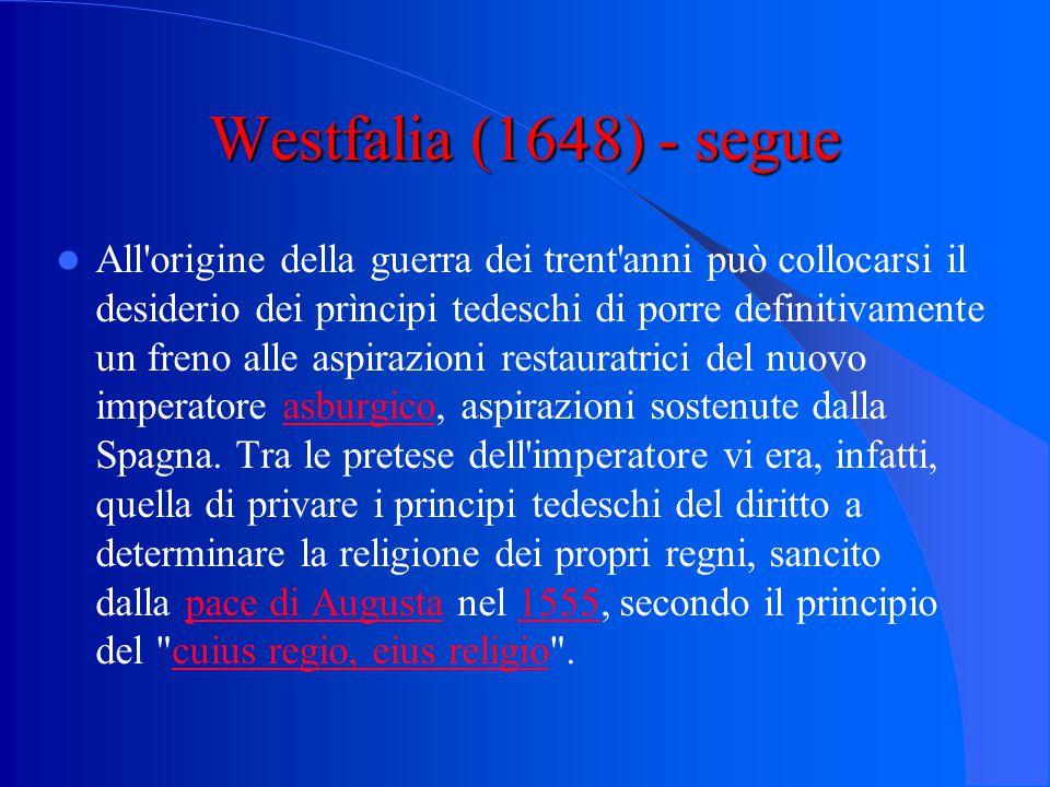 Westfalia (1648) - segue All origine della guerra dei trent anni può collocarsi il desiderio dei prìncipi tedeschi di porre definitivamente un freno alle aspirazioni restauratrici del nuovo imperatore asburgico, aspirazioni sostenute dalla Spagna.