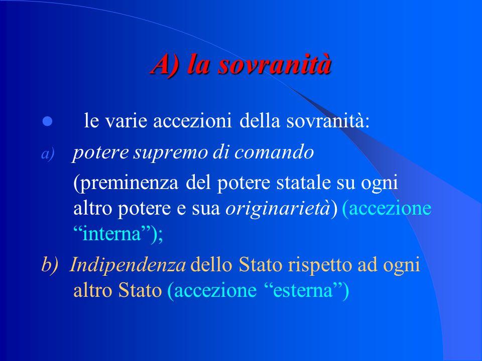 A) la sovranità le varie accezioni della sovranità: a) potere supremo di comando (preminenza del potere statale su ogni altro potere e sua originarietà) (accezione interna ); b) Indipendenza dello Stato rispetto ad ogni altro Stato (accezione esterna )