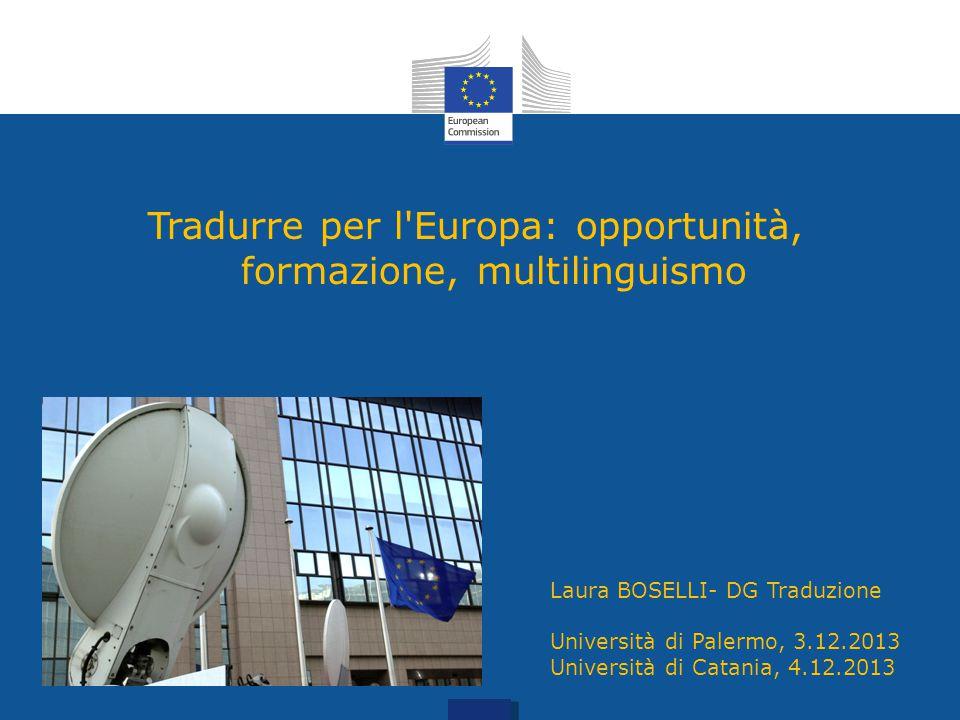 Tradurre per l'Europa: opportunità, formazione, multilinguismo Laura BOSELLI- DG Traduzione Università di Palermo, 3.12.2013 Università di Catania, 4.