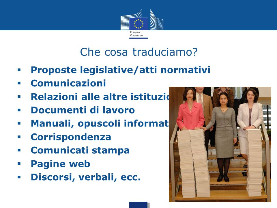 21 Che cosa traduciamo?  Proposte legislative/atti normativi  Comunicazioni  Relazioni alle altre istituzioni  Documenti di lavoro  Manuali, opus