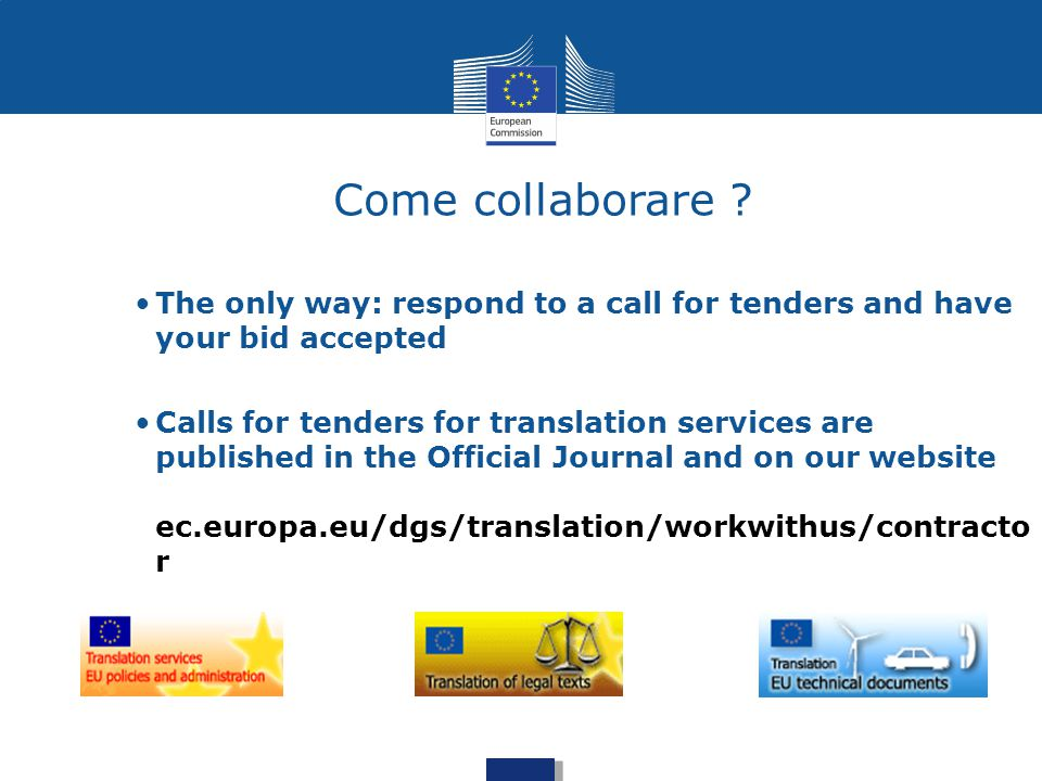 Come collaborare ? The only way: respond to a call for tenders and have your bid accepted Calls for tenders for translation services are published in