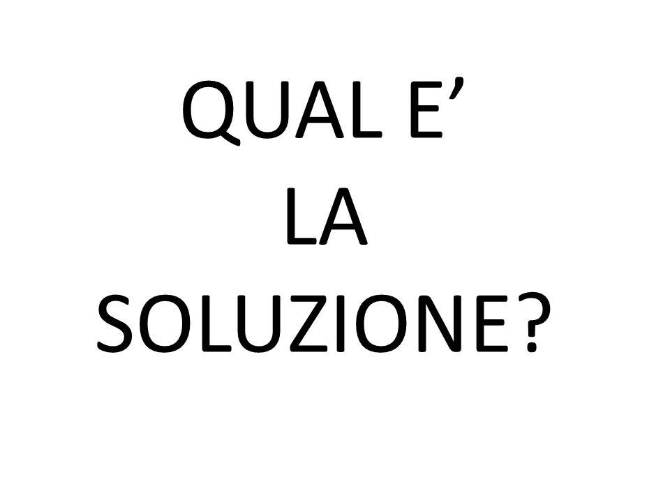 QUAL E' LA SOLUZIONE?