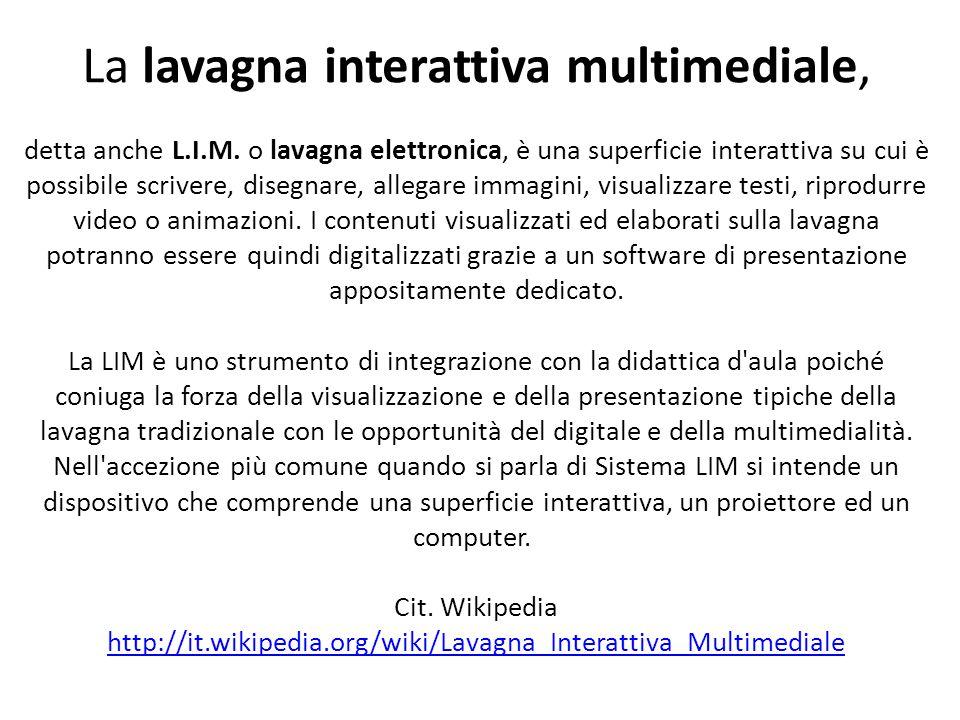 La lavagna interattiva multimediale, detta anche L.I.M. o lavagna elettronica, è una superficie interattiva su cui è possibile scrivere, disegnare, al