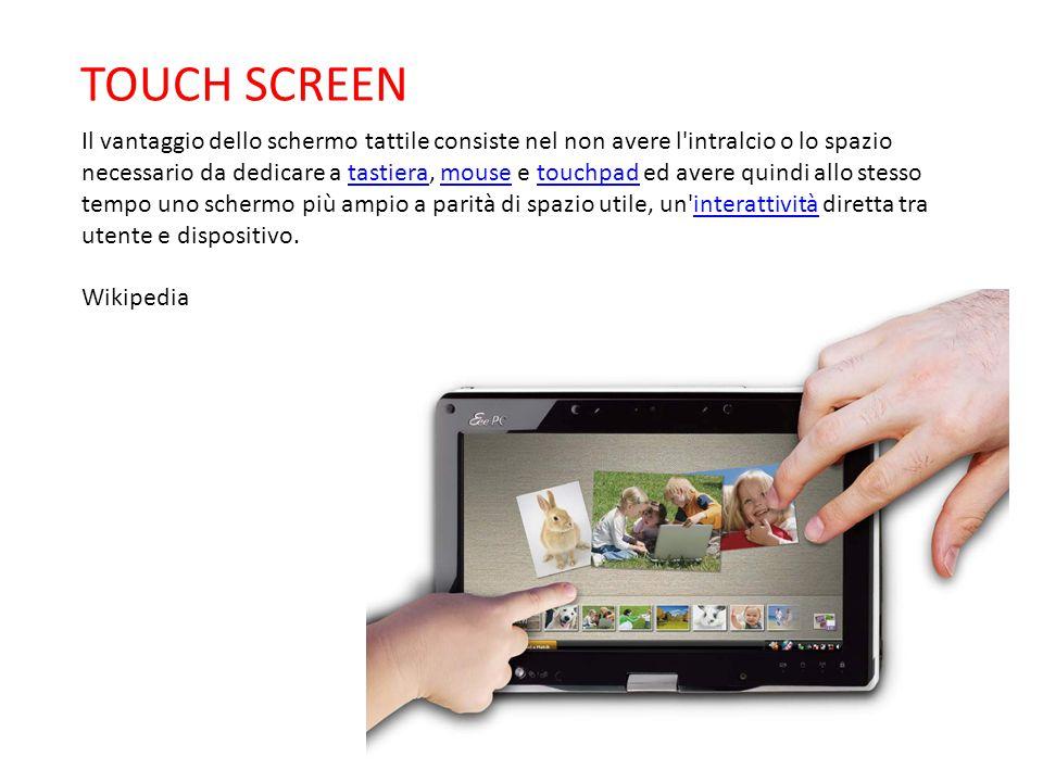 Il vantaggio dello schermo tattile consiste nel non avere l'intralcio o lo spazio necessario da dedicare a tastiera, mouse e touchpad ed avere quindi
