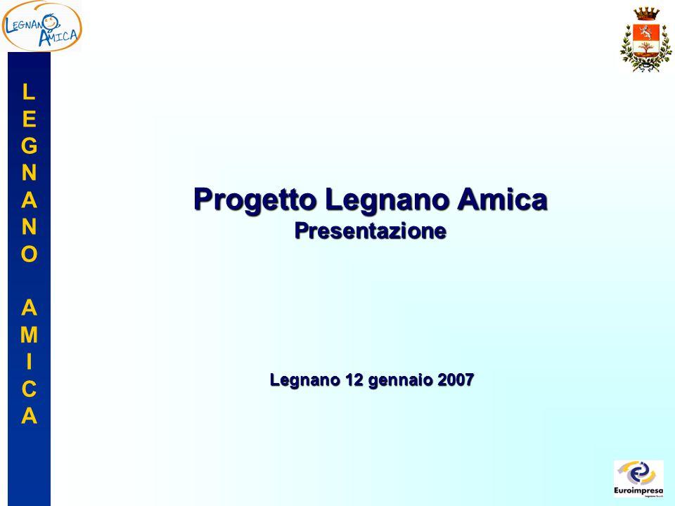 LEGNANOAMICALEGNANOAMICA Progetto Legnano Amica Presentazione Legnano 12 gennaio 2007