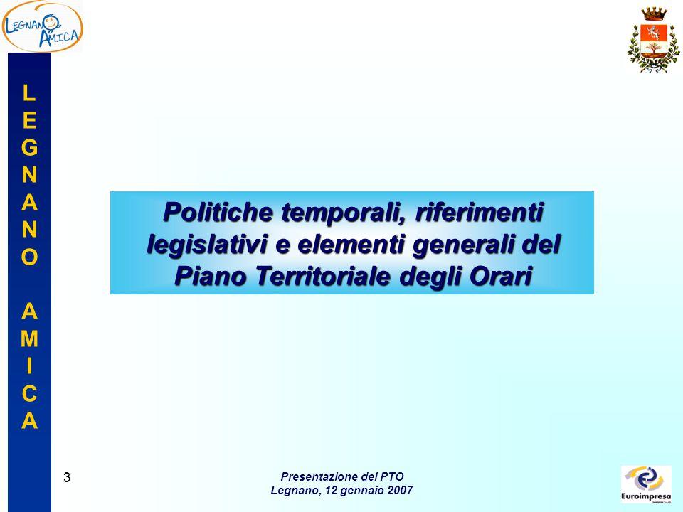 LEGNANOAMICALEGNANOAMICA Presentazione del PTO Legnano, 12 gennaio 2007 3 Politiche temporali, riferimenti legislativi e elementi generali del Piano Territoriale degli Orari
