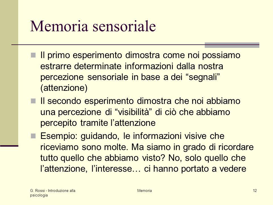G. Rossi - Introduzione alla psicologia Memoria12 Memoria sensoriale Il primo esperimento dimostra come noi possiamo estrarre determinate informazioni