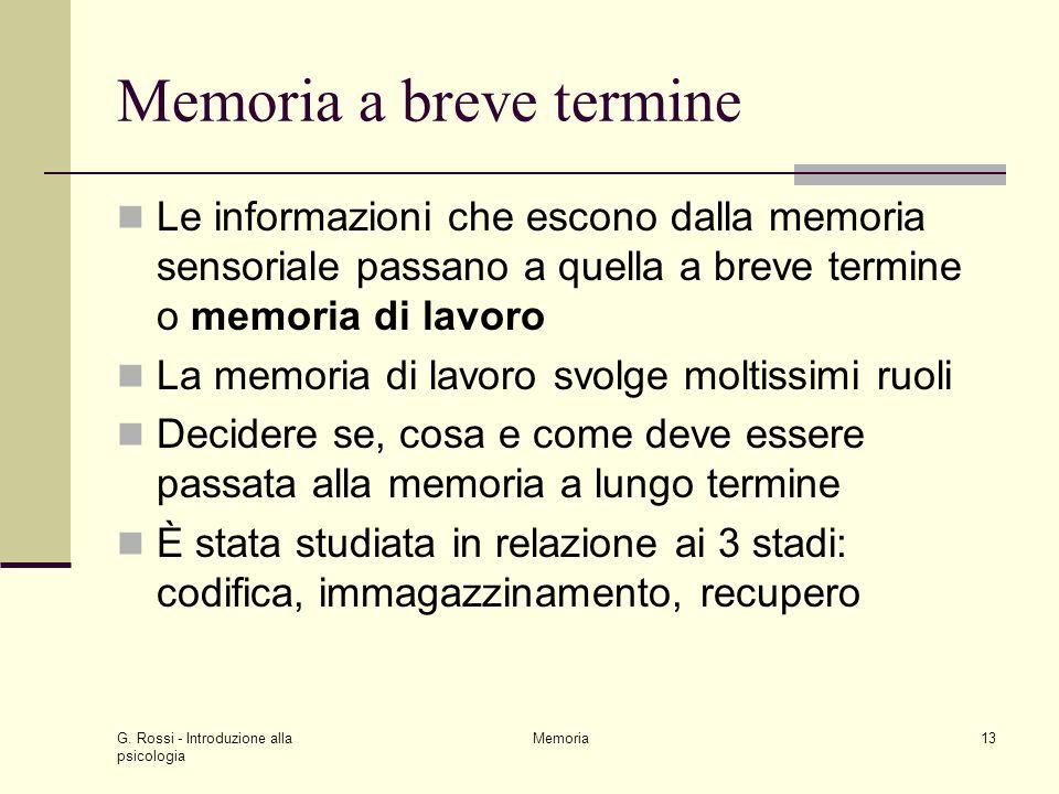 G. Rossi - Introduzione alla psicologia Memoria13 Memoria a breve termine Le informazioni che escono dalla memoria sensoriale passano a quella a breve