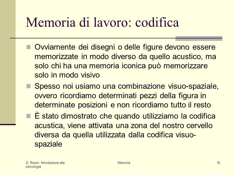 G. Rossi - Introduzione alla psicologia Memoria16 Memoria di lavoro: codifica Ovviamente dei disegni o delle figure devono essere memorizzate in modo