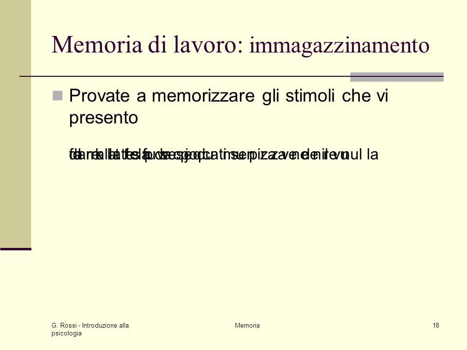 G. Rossi - Introduzione alla psicologia Memoria18 Memoria di lavoro: immagazzinamento Provate a memorizzare gli stimoli che vi presento d r k l t f s