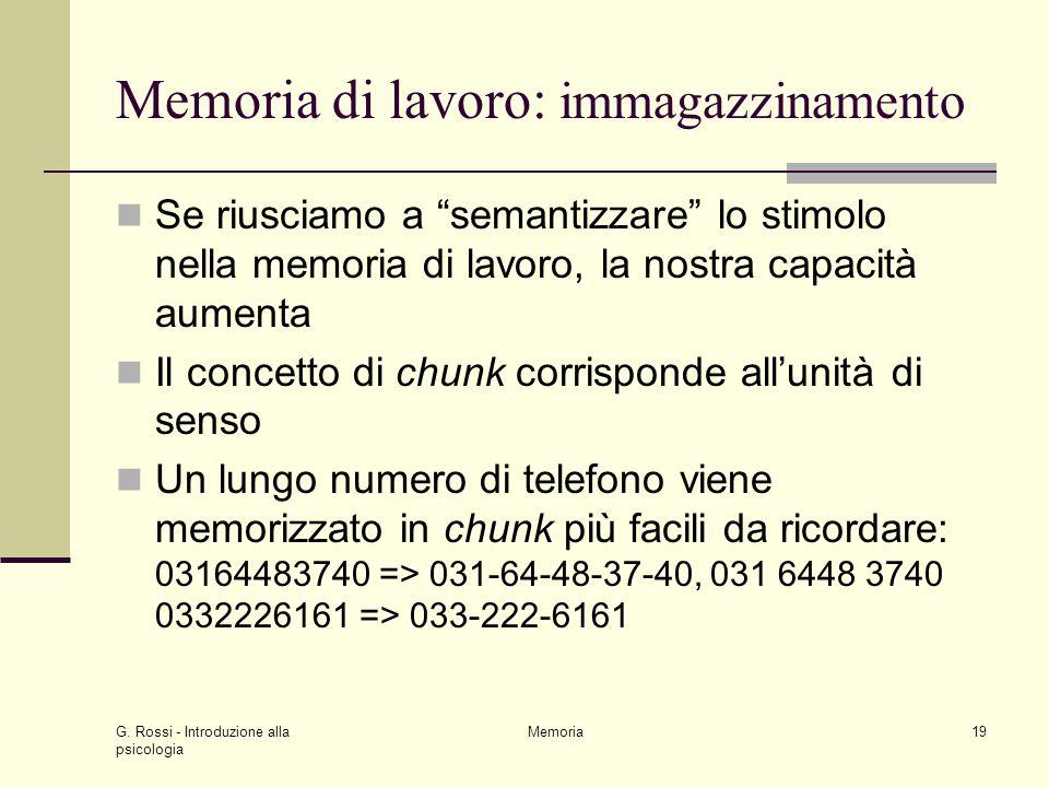 """G. Rossi - Introduzione alla psicologia Memoria19 Memoria di lavoro: immagazzinamento Se riusciamo a """"semantizzare"""" lo stimolo nella memoria di lavoro"""