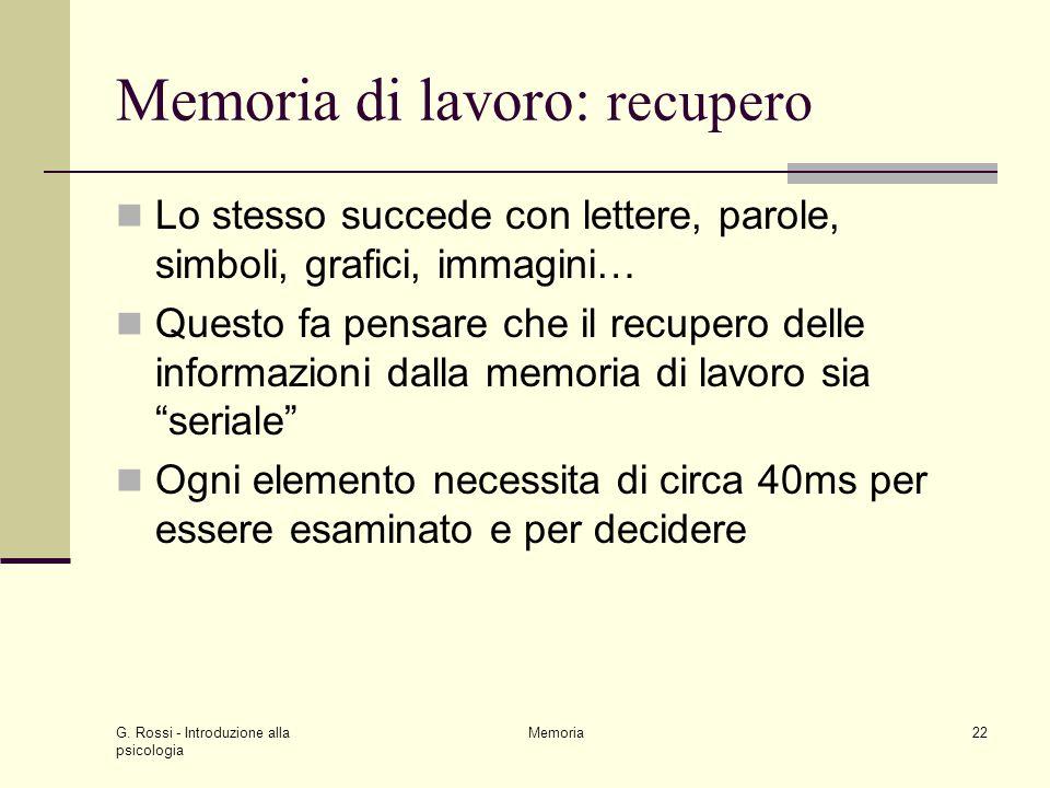 G. Rossi - Introduzione alla psicologia Memoria22 Memoria di lavoro: recupero Lo stesso succede con lettere, parole, simboli, grafici, immagini… Quest