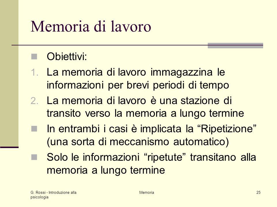 G. Rossi - Introduzione alla psicologia Memoria25 Memoria di lavoro Obiettivi: 1. La memoria di lavoro immagazzina le informazioni per brevi periodi d