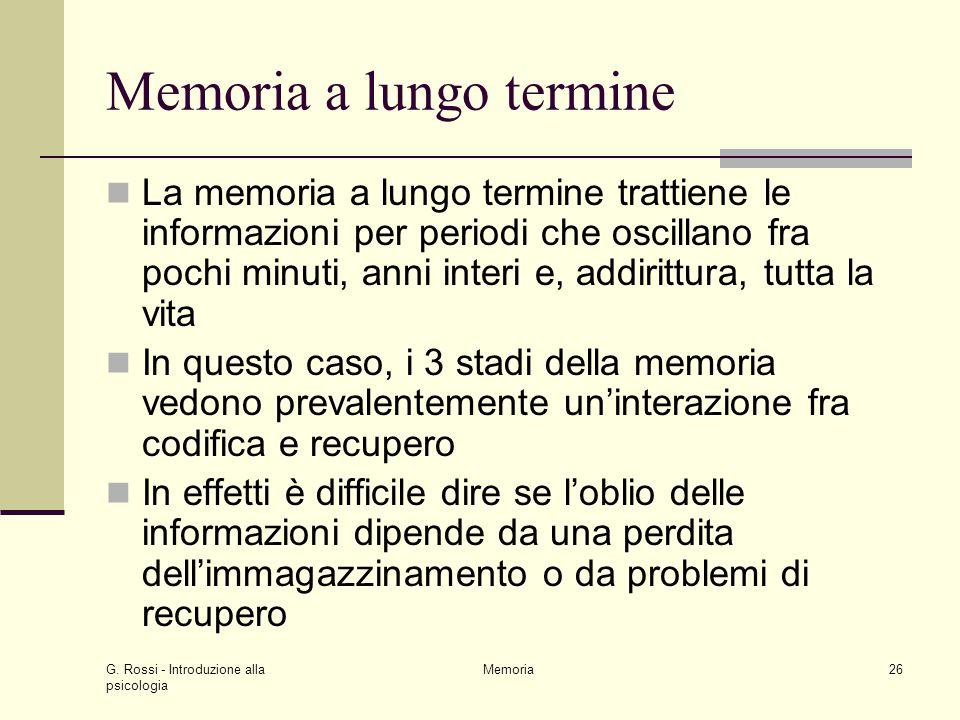 G. Rossi - Introduzione alla psicologia Memoria26 Memoria a lungo termine La memoria a lungo termine trattiene le informazioni per periodi che oscilla