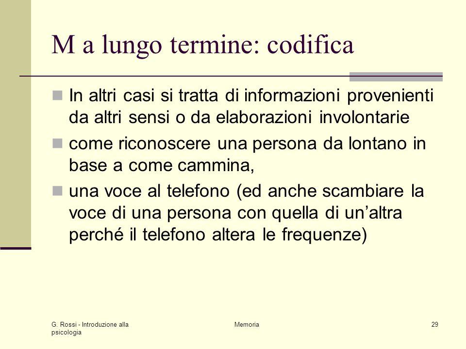 G. Rossi - Introduzione alla psicologia Memoria29 M a lungo termine: codifica In altri casi si tratta di informazioni provenienti da altri sensi o da