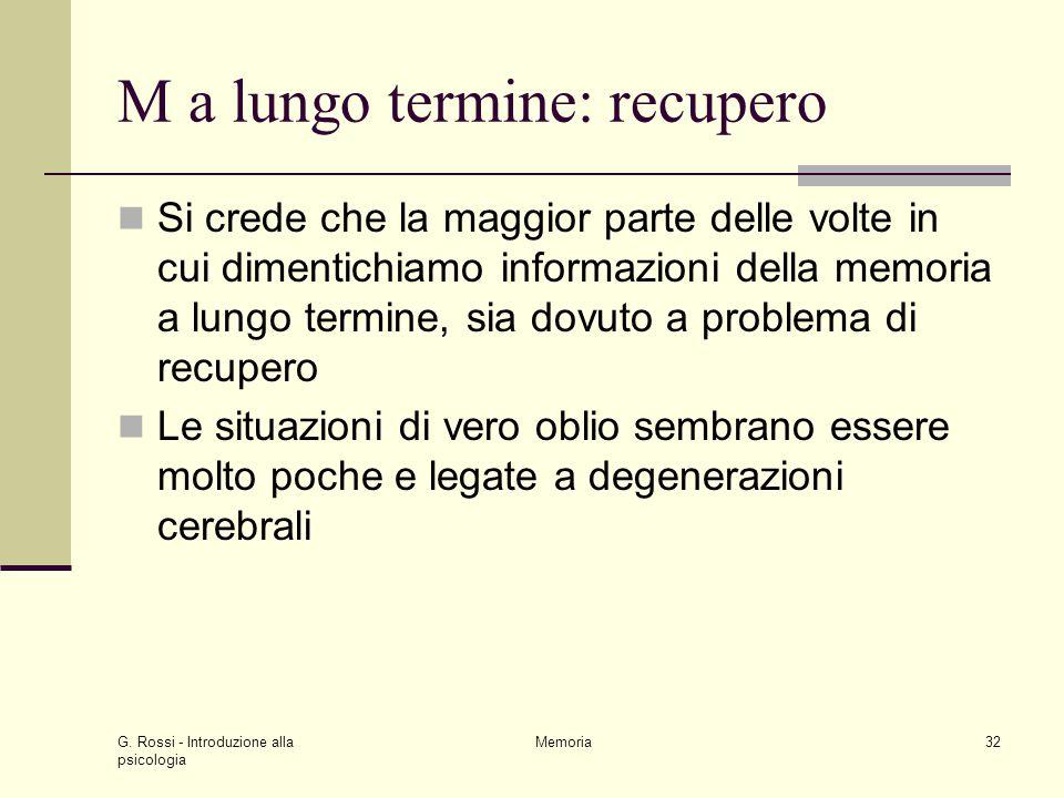G. Rossi - Introduzione alla psicologia Memoria32 M a lungo termine: recupero Si crede che la maggior parte delle volte in cui dimentichiamo informazi