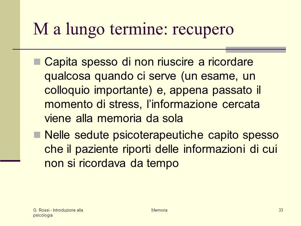 G. Rossi - Introduzione alla psicologia Memoria33 M a lungo termine: recupero Capita spesso di non riuscire a ricordare qualcosa quando ci serve (un e