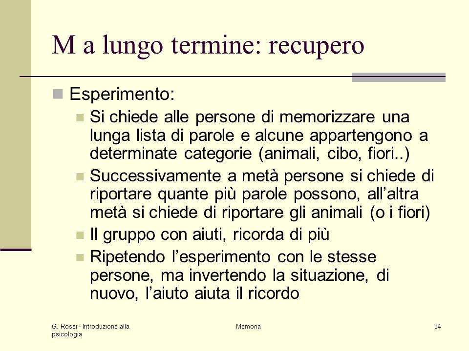 G. Rossi - Introduzione alla psicologia Memoria34 M a lungo termine: recupero Esperimento: Si chiede alle persone di memorizzare una lunga lista di pa