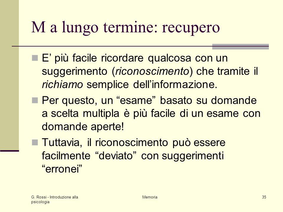 G. Rossi - Introduzione alla psicologia Memoria35 M a lungo termine: recupero E' più facile ricordare qualcosa con un suggerimento (riconoscimento) ch