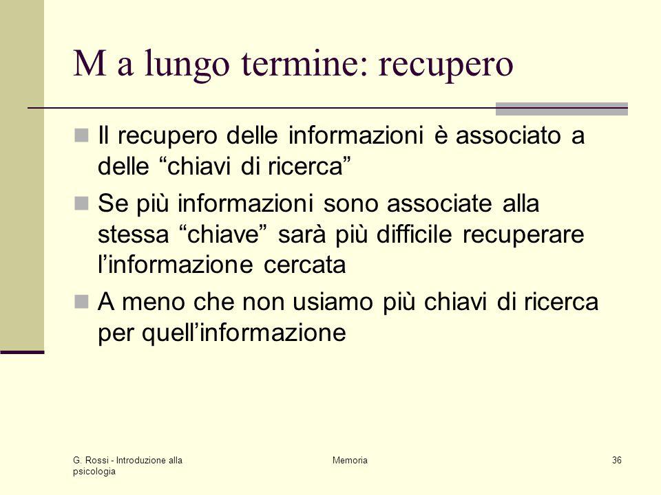 """G. Rossi - Introduzione alla psicologia Memoria36 M a lungo termine: recupero Il recupero delle informazioni è associato a delle """"chiavi di ricerca"""" S"""