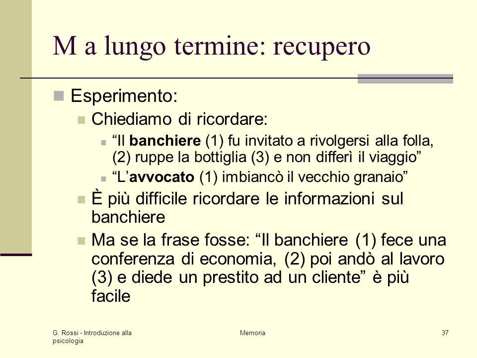 """G. Rossi - Introduzione alla psicologia Memoria37 M a lungo termine: recupero Esperimento: Chiediamo di ricordare: """"Il banchiere (1) fu invitato a riv"""